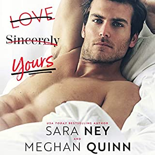 Love, Sincerely Yours                   Written by:                                                                                                                                 Sara Ney,                                                                                        Meghan Quinn                               Narrated by:                                                                                                                                 Ava Erickson,                                                                                        Alexander Cendese                      Length: 7 hrs and 45 mins     1 rating     Overall 5.0