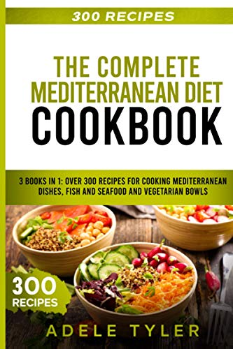 The Complete Mediterranean Diet Cookbook: 3 Books In 1: Over 300 Recipes For Cooking Mediterranean Dishes, Fish And Seafood And Vegetarian Bowls