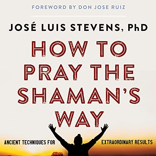 How to Pray the Shaman's Way: Ancient Techniques for Extraordinary Results
