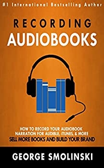 Recording Audiobooks: Audiobook Narrator Manual For Audible, iTunes, & More! Sell More Books and Build Your Brand: 2020 Update by [George Smolinski]