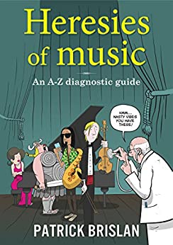 Heresies of Music: An A-Z diagnostic guide by [Patrick Brislan]