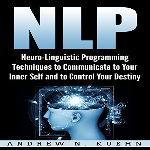 NLP: Neuro-Linguistic Programming Techniques to Communicate to Your Inner Self and to Control Your Destiny Titelbild