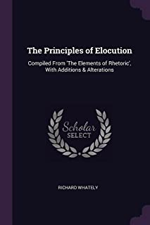 The Principles of Elocution: Compiled from 'the Elements of Rhetoric', with Additions & Alterations