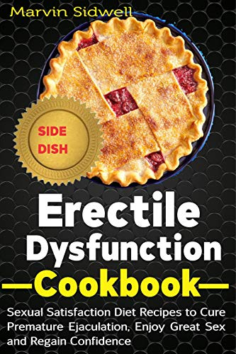 Erectile Dysfunction Cookbook: Sexual Satisfaction Diet Recipes to Cure Premature Ejaculation, Enjoy Great Sex and Regain Confidence
