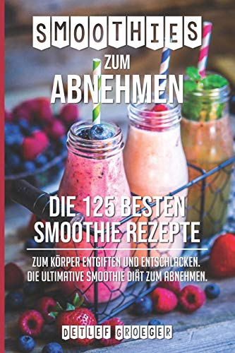 Smoothies zum Abnehmen: Die 125 besten Smoothie Rezepte zum Körper Entgiften und Entschlacken. Die ultimative Smoothie Diät zum Abnehmen