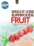 Fruit, Weight Loss Superfoods: Recipes to Help You Lose Weight Without Calorie Counting or Exercise (Vol 7)