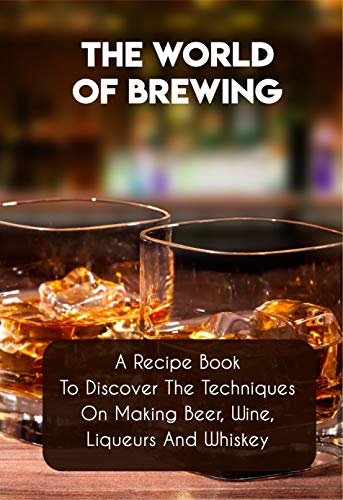 The World Of Brewing A Recipe Book To Discover The Techniques On Making Beer, Wine, Liqueurs And Whiskey: Home Distilling Handbook (English Edition)