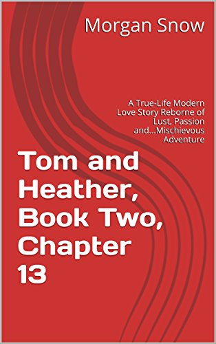 Tom and Heather, Book Two, Chapter 13: A True-Life Modern Love Story Reborne of Lust, Passion and...Mischievous Adventure (Tom and Heather, A Trilogy 2) (English Edition)