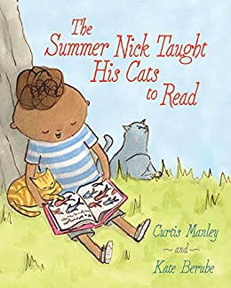 The Summer Nick Taught His Cats to Read by [Curtis Manley, Kate Berube]