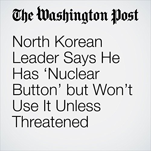 North Korean Leader Says He Has 'Nuclear Button' but Won't Use It Unless Threatened copertina