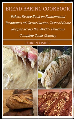BREAD BAKING COOKBOOK: Bakers Recipe Book on Fundamental Techniques of Classic Cuisine, Taste of Home Recipes across the World - Delicious Complete Cooks Country