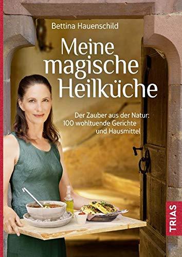 Meine magische Heilküche: Der Zauber aus der Natur: 140 wohltuende Gerichte und Hausmittel