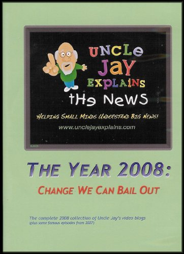 The Year 2008: Change We Can Bail Out (Complete 2008 Collection of Uncle Jay's Video Blog) [Uncle Jay Explains the News: Helping Small Minds Understand Big News]