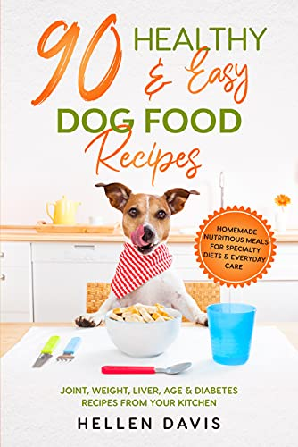 90 Healthy & Easy Dog Food Recipes: Homemade Nutritious Meals for Specialty Diets & Everyday Care - Joint, Weight, Liver, Age & Diabetes Recipes from Your Kitchen by [Hellen  Davis]