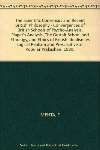 The Scientific Consensus and Recent British Philosophy - Convergences of British Schools of Psycho-Analysis, Piaget's Analysis, The Gestalt School and Ethology, and Ethics of British Idealism vs Logical Realixm and Prescriptivism. Popular Prakashan. 1980.