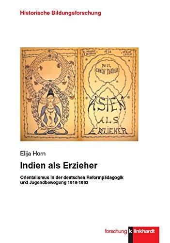 Indien als Erzieher: Orientalismus in der deutschen Reformpädagogik und Jugendbewegung 1918-1933 (Historische Bildungsforschung)