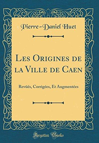 Les Origines de la Ville de Caen: Revûës, Corrigées, Et Augmentées (Classic Reprint)