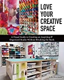 Love Your Creative Space: A Visual Guide to Creating an Inspiring & Organized Studio Without Breaking the Bank