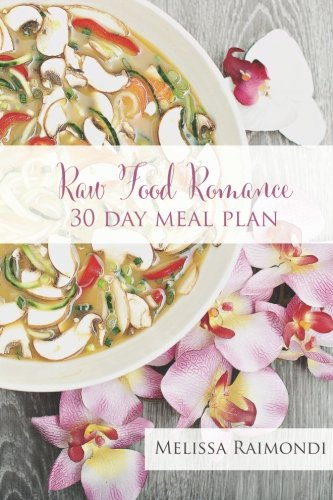 Raw Food Romance - 30 Day Meal Plan - Volume I: 30 Day Meal Plan featuring new recipes by Lissa! (Raw Food Romance Meal Plans and Recipes) (Volume 1)
