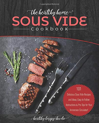 The Healthy Home Sous Vide Cookbook: 101 Delicious Sous Vide Recipes and Ideas, Easy to Follow Instructions & Pro Tips for Your Immersion Circulator! (Sous vide cooker, Sousvide)