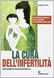 La cura dell'infertilità. Un metodo naturale per concepire e...