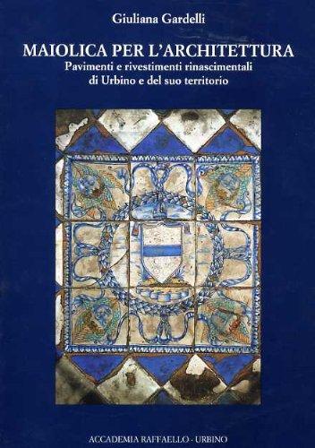 MAIOLICA PER L'ARCHITETTURA. Pavimenti e rivestimenti rinascimentali di Urbino e del suo territorio.