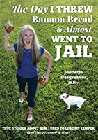 The Day I Threw Banana Bread and Almost Went to Jail: True Stories About How I Used to Lose My Temper (and How I Learned to Stop)