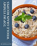 Top 185 Yummy Whole Grain Recipes: Yummy Whole Grain Cookbook - Where Passion for Cooking Begins (English Edition)