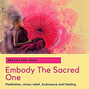 Embody The Sacred One - Tracks For Yoga, Meditation, Stress Relief, Brainwave And Healing