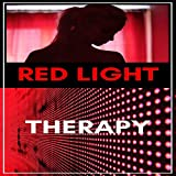 Red Light Therapy: Cure Your Body: A Complete Guide to Red Light Treatment All You Need to Know About Red-Light Cure, Boost Hair Growth, Treatment Injuries, Weight Loss, Acne, Arthritis