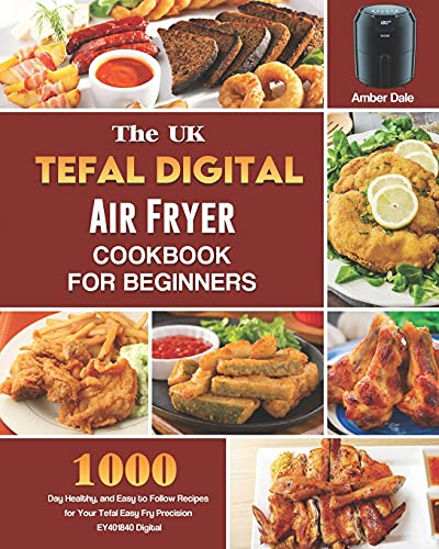 The UK Tefal Digital Air Fryer Cookbook For Beginners: 1000-Day Healthy, and Easy to Follow Recipes for Your Tefal Easy Fry Precision EY401840 Digital Health Air Fryer