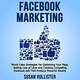 Facebook Marketing     World Class Strategies for Optimizing Your Page, Getting Lots of Likes and Creating Compelling Facebook Ads That Produce Powerful Results              By:                                                                                                                                 Susan Hollister                               Narrated by:                                                                                                                                 Gail L. Chaffee                      Length: 3 hrs and 10 mins     18 ratings     Overall 4.3