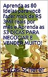 Aprenda as 80 Ideias para você fazer mais de R$ 3Mil reais por mês e Aprenda as 53 DICAS PARA NEGOCIAR E VENDER MUITO! (Portuguese Edition)