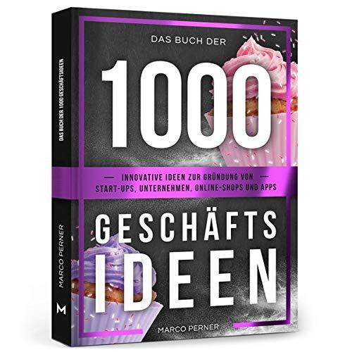 Das Buch der 1000 Geschäftsideen: Innovative Ideen zur Gründung von Start-ups, Unternehmen, Online-Shops und Apps