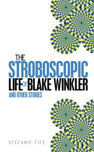 Book: The Stroboscopic Life of Blake Winkler - And Other Stories by Stefanie Fife