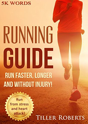 Running Guide: Run Faster, Longer and Without Injury! Run from Stress, Depression and Heart Attack! Get Rid of Belly Fat! (injury free running, running ... natural running) (Health and Fitness Books)