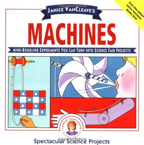 Janice VanCleave's Machines: Mind-boggling Experiments You Can Turn Into Science Fair Projects