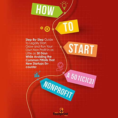 How to Start a 501(C)(3) Nonprofit: Step-by-Step Guide to Legally Start, Grow and Run Your Own Non Profit in as Little as 30 Days While Avoiding the Common Pitfalls That New Startups Encounter