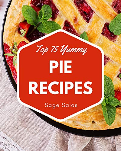 Top 75 Yummy Pie Recipes: The Highest Rated Yummy Pie Cookbook You Should Read