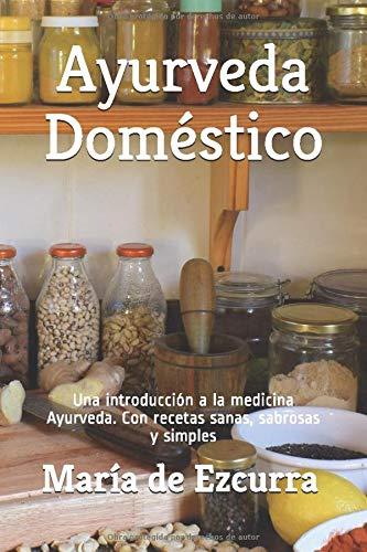 Ayurveda Doméstico: Una introducción a la medicina Ayurveda. Con recetas sanas, sabrosas y simples