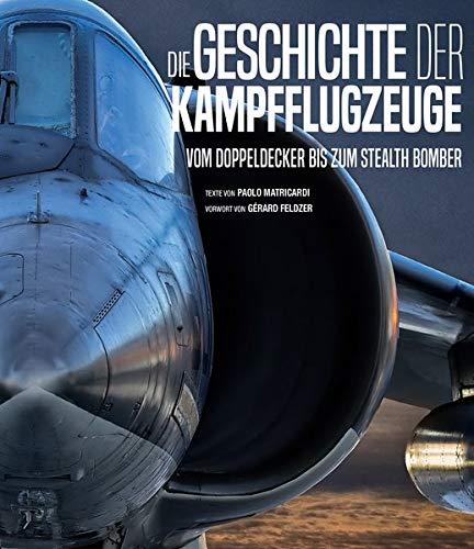 Die Geschichte der Kampfflugzeuge: vom Doppeldecker bis zum Stealth Bomber. Das umfangreiche Flugzeuge-Buch für Luftfahrt-Liebhaber.