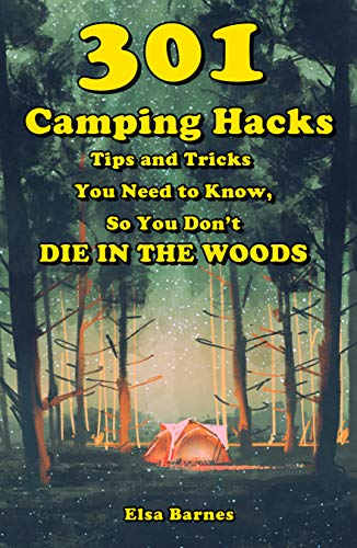 301 Camping Hacks: Tips and Tricks You Need to Know, So You Don't Die in the Woods (English Edition)