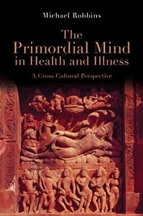 The Primordial Mind in Health and Illness: A Cross-Cultural Perspective by Michael Robbins(2011-05-19)