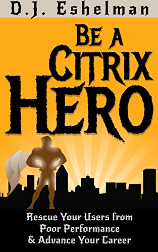 Be A Citrix Hero: Rescue Your Users from Poor Performance & Advance Your Career (English Edition)