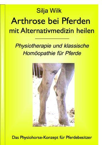 Arthrose bei Pferden mit Alternativmedizin heilen. Physiotherapie und klassische Homöopathie für Pferde (Physiohorse Gelenke Teilband 1aus