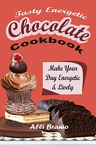 Tasty Energetic Chocolate Cookbook: Make Your Day Energetic & Lively