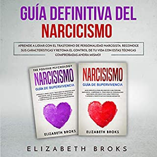 Guía Definitiva del Narcicismo [Definitive Guide to Narcissism]      Aprende a Lidiar con el Trastorno de Personalidad Narcisista. Reconoce sus Características y Retoma el Control de tu Vida con estas Técnicas Comprobadas Ahora Mismo! [Learn to Deal with Narcissistic Personality Disorder. Recognize its Characteristics and Regain Control of your Life with These Proven Techniques Now!]              By:                                                                                                                                 Elizabeth Broks                               Narrated by:                                                                                                                                 Ernesto Tissot                      Length: 3 hrs and 5 mins     10 ratings     Overall 5.0