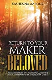 Return to Your Maker Beloved: A Redemptive Story of a Young Woman Leaving Unhealthy Relationships in Pursuit of Christ