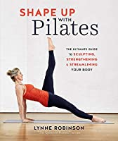 Shape Up With Pilates: The Ultimate Guide to Sculpting, Strengthening and Streamlining Your Body