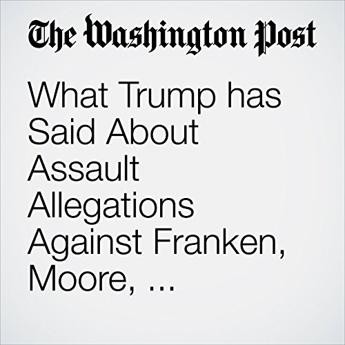 What Trump has Said About Assault Allegations Against Franken, Moore, Clinton — and Himself audiobook cover art